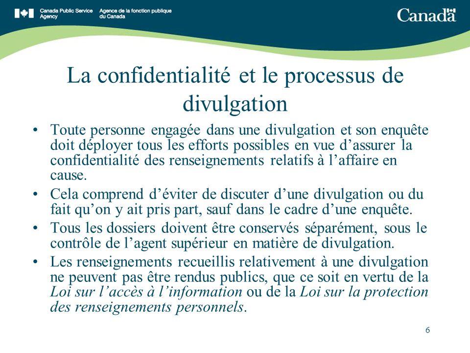 6 La confidentialité et le processus de divulgation Toute personne engagée dans une divulgation et son enquête doit déployer tous les efforts possibles en vue dassurer la confidentialité des renseignements relatifs à laffaire en cause.