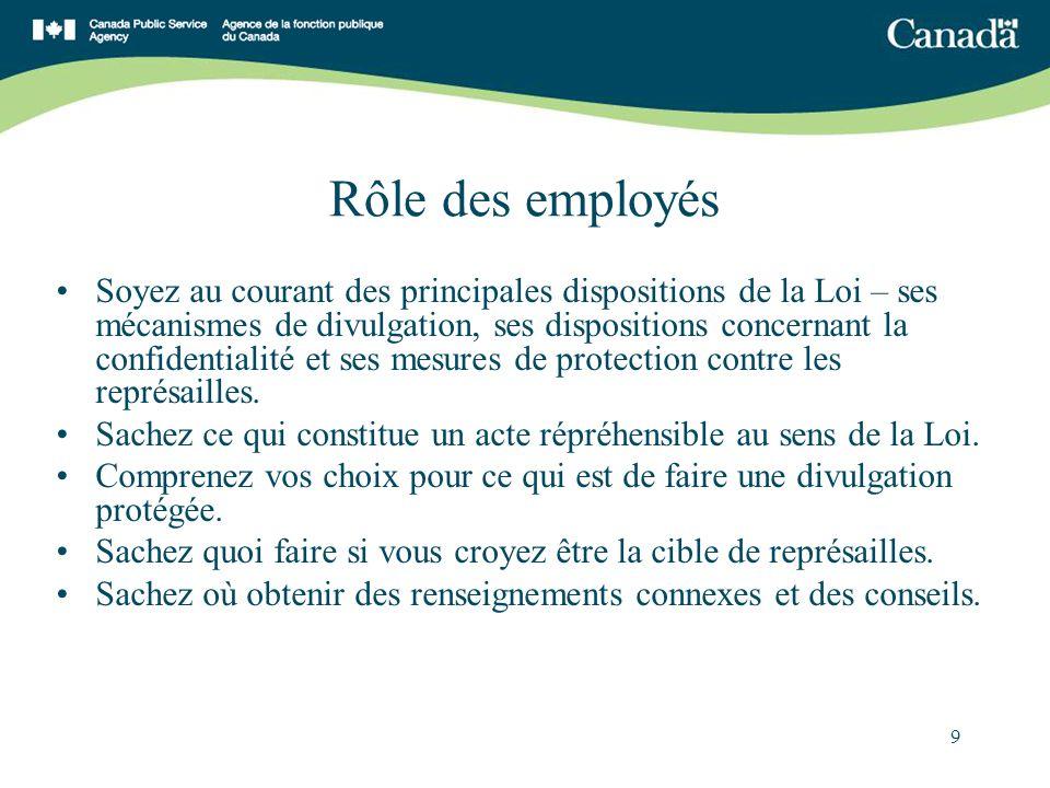 9 Rôle des employés Soyez au courant des principales dispositions de la Loi – ses mécanismes de divulgation, ses dispositions concernant la confidentialité et ses mesures de protection contre les représailles.