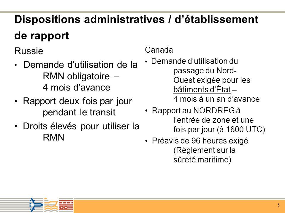 5 Dispositions administratives / détablissement de rapport Canada Demande dutilisation du passage du Nord- Ouest exigée pour les bâtiments dÉtat – 4 mois à un an davance Rapport au NORDREG à lentrée de zone et une fois par jour (à 1600 UTC) Préavis de 96 heures exigé (Règlement sur la sûreté maritime) Russie Demande dutilisation de la RMN obligatoire – 4 mois davance Rapport deux fois par jour pendant le transit Droits élevés pour utiliser la RMN