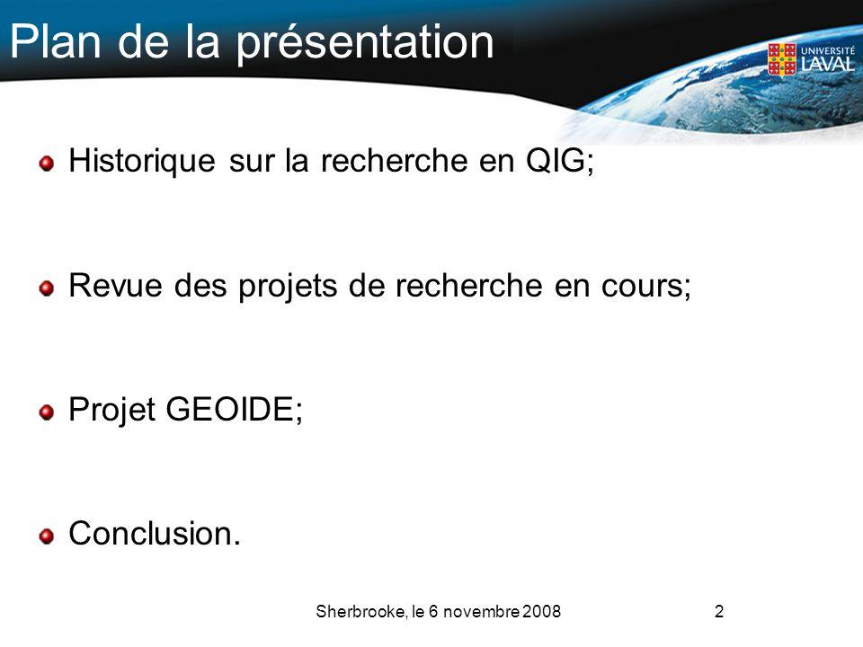 2 Plan de la présentation Historique sur la recherche en QIG; Revue des projets de recherche en cours; Projet GEOIDE; Conclusion. Sherbrooke, le 6 nov