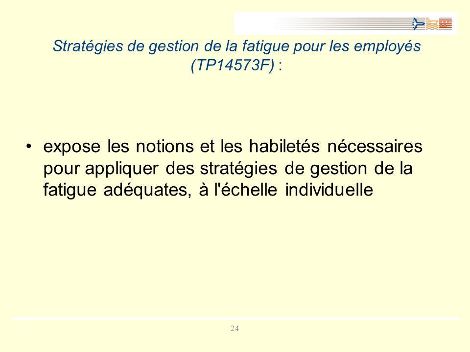 24 Stratégies de gestion de la fatigue pour les employés (TP14573F) : expose les notions et les habiletés nécessaires pour appliquer des stratégies de gestion de la fatigue adéquates, à l échelle individuelle