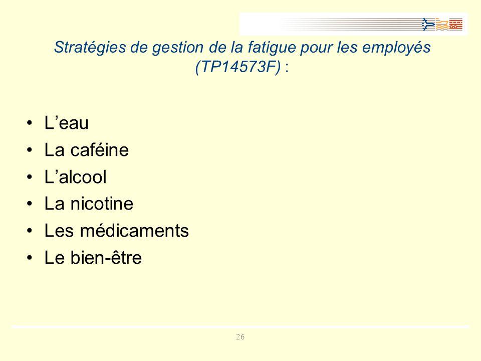 26 Stratégies de gestion de la fatigue pour les employés (TP14573F) : Leau La caféine Lalcool La nicotine Les médicaments Le bien-être