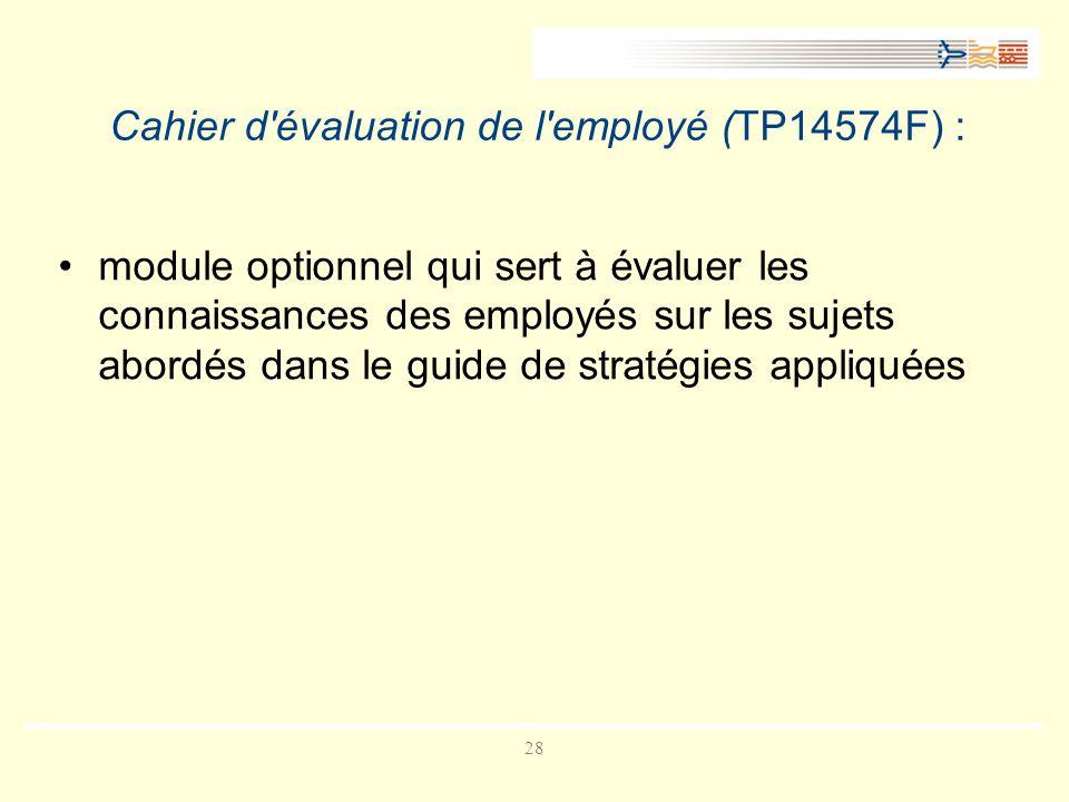 28 Cahier d évaluation de l employé (TP14574F) : module optionnel qui sert à évaluer les connaissances des employés sur les sujets abordés dans le guide de stratégies appliquées