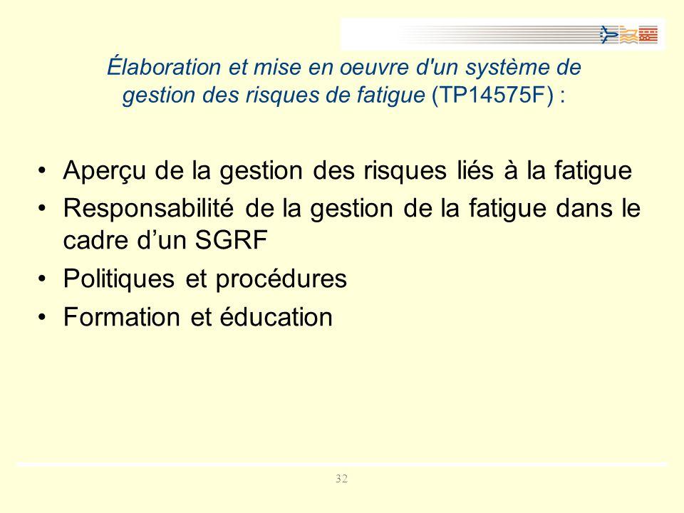 32 Élaboration et mise en oeuvre d un système de gestion des risques de fatigue (TP14575F) : Aperçu de la gestion des risques liés à la fatigue Responsabilité de la gestion de la fatigue dans le cadre dun SGRF Politiques et procédures Formation et éducation