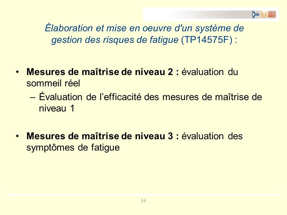 34 Élaboration et mise en oeuvre d un système de gestion des risques de fatigue (TP14575F) : Mesures de maîtrise de niveau 2 : évaluation du sommeil réel –Évaluation de lefficacité des mesures de maîtrise de niveau 1 Mesures de maîtrise de niveau 3 : évaluation des symptômes de fatigue
