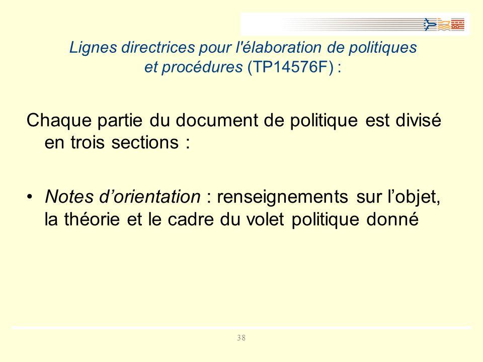38 Lignes directrices pour l élaboration de politiques et procédures (TP14576F) : Chaque partie du document de politique est divisé en trois sections : Notes dorientation : renseignements sur lobjet, la théorie et le cadre du volet politique donné