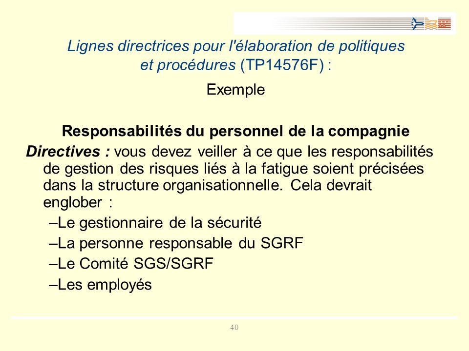 40 Lignes directrices pour l élaboration de politiques et procédures (TP14576F) : Exemple Responsabilités du personnel de la compagnie Directives : vous devez veiller à ce que les responsabilités de gestion des risques liés à la fatigue soient précisées dans la structure organisationnelle.