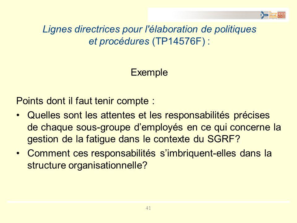 41 Lignes directrices pour l élaboration de politiques et procédures (TP14576F) : Exemple Points dont il faut tenir compte : Quelles sont les attentes et les responsabilités précises de chaque sous-groupe demployés en ce qui concerne la gestion de la fatigue dans le contexte du SGRF.