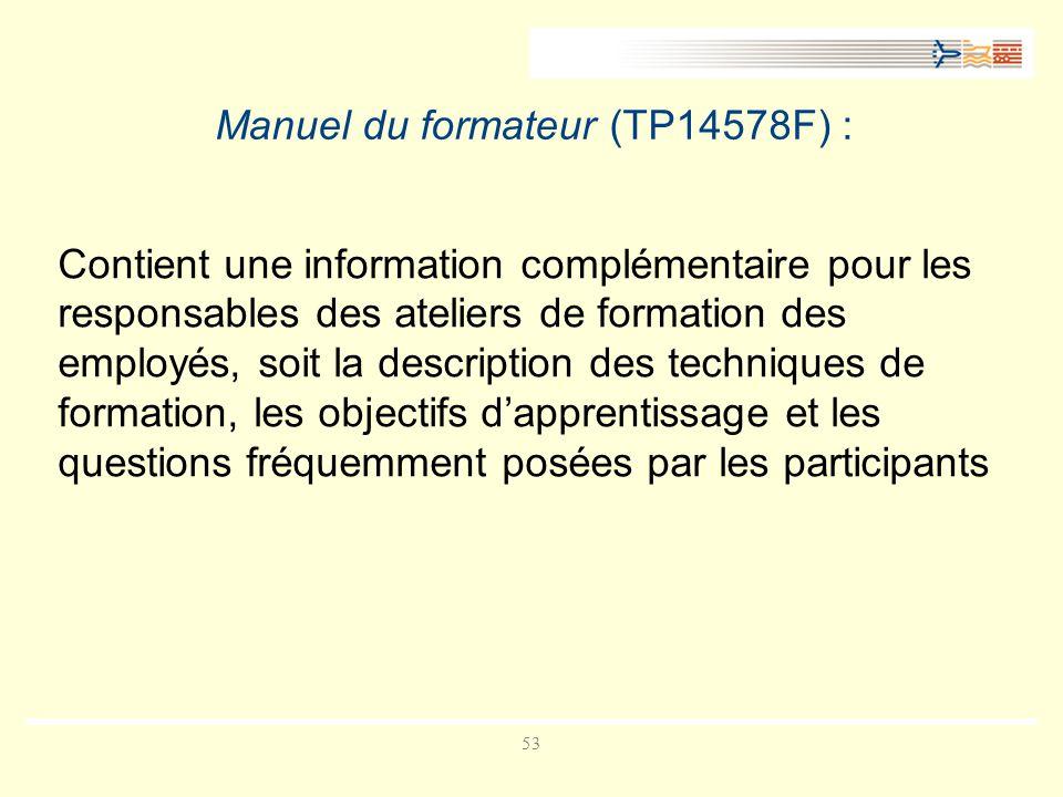 53 Manuel du formateur (TP14578F) : Contient une information complémentaire pour les responsables des ateliers de formation des employés, soit la description des techniques de formation, les objectifs dapprentissage et les questions fréquemment posées par les participants