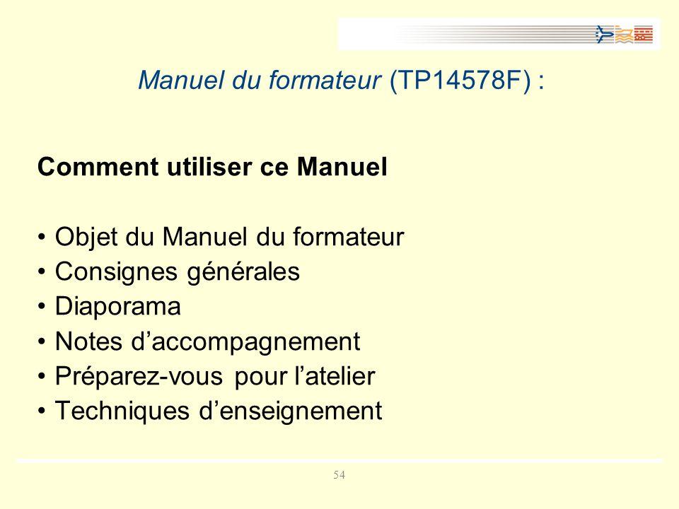54 Manuel du formateur (TP14578F) : Comment utiliser ce Manuel Objet du Manuel du formateur Consignes générales Diaporama Notes daccompagnement Préparez-vous pour latelier Techniques denseignement
