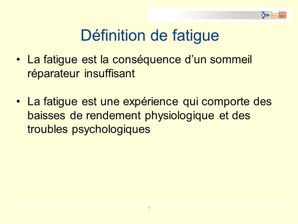 7 Définition de fatigue La fatigue est la conséquence dun sommeil réparateur insuffisant La fatigue est une expérience qui comporte des baisses de rendement physiologique et des troubles psychologiques