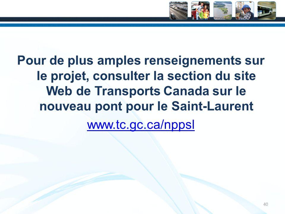Pour de plus amples renseignements sur le projet, consulter la section du site Web de Transports Canada sur le nouveau pont pour le Saint-Laurent www.tc.gc.ca/nppsl 40