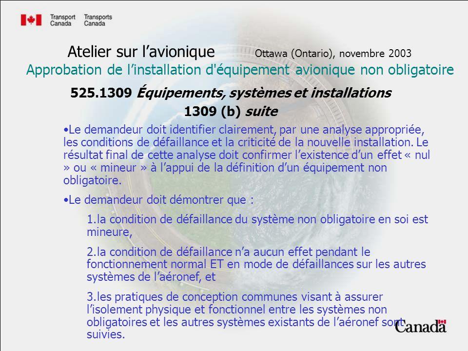 525.1309 Équipements, systèmes et installations 1309 (b) suite Atelier sur lavionique Ottawa (Ontario), novembre 2003 Approbation de linstallation d équipement avionique non obligatoire Le demandeur doit identifier clairement, par une analyse appropriée, les conditions de défaillance et la criticité de la nouvelle installation.