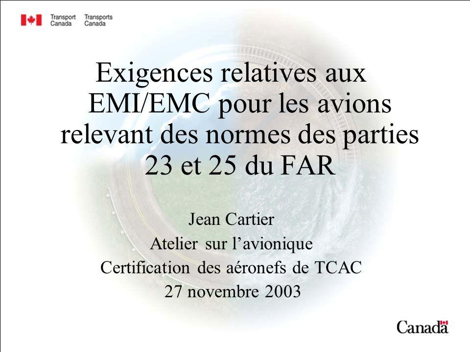 Exigences relatives aux EMI/EMC pour les avions relevant des normes des parties 23 et 25 du FAR Jean Cartier Atelier sur lavionique Certification des aéronefs de TCAC 27 novembre 2003