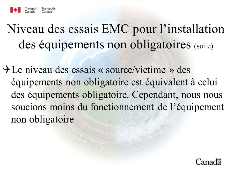 Niveau des essais EMC pour linstallation des équipements non obligatoires (suite) Le niveau des essais « source/victime » des équipements non obligatoire est équivalent à celui des équipements obligatoire.