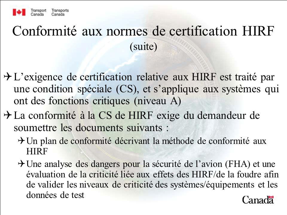 Conformité aux normes de certification HIRF (suite) Lexigence de certification relative aux HIRF est traité par une condition spéciale (CS), et sapplique aux systèmes qui ont des fonctions critiques (niveau A) La conformité à la CS de HIRF exige du demandeur de soumettre les documents suivants : Un plan de conformité décrivant la méthode de conformité aux HIRF Une analyse des dangers pour la sécurité de lavion (FHA) et une évaluation de la criticité liée aux effets des HIRF/de la foudre afin de valider les niveaux de criticité des systèmes/équipements et les données de test