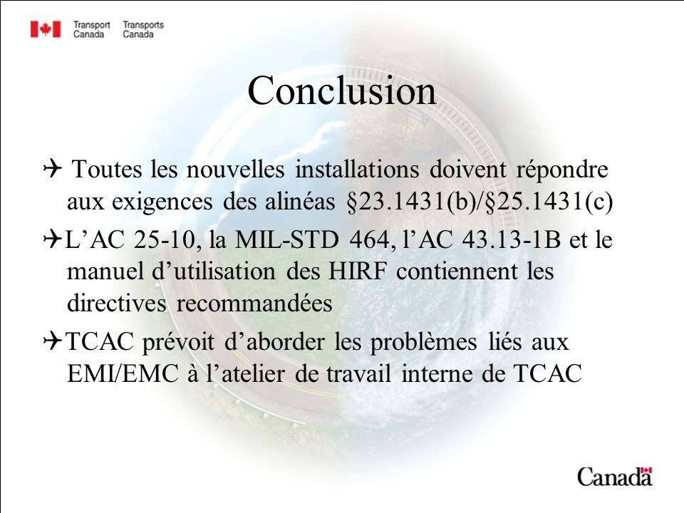Conclusion Toutes les nouvelles installations doivent répondre aux exigences des alinéas §23.1431(b)/§25.1431(c) LAC 25-10, la MIL-STD 464, lAC 43.13-1B et le manuel dutilisation des HIRF contiennent les directives recommandées TCAC prévoit daborder les problèmes liés aux EMI/EMC à latelier de travail interne de TCAC
