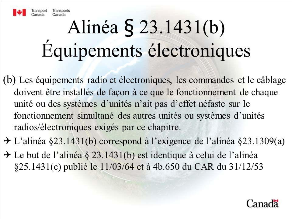 Alinéa § 23.1431(b) Équipements électroniques (b) Les équipements radio et électroniques, les commandes et le câblage doivent être installés de façon à ce que le fonctionnement de chaque unité ou des systèmes dunités nait pas deffet néfaste sur le fonctionnement simultané des autres unités ou systèmes dunités radios/électroniques exigés par ce chapitre.