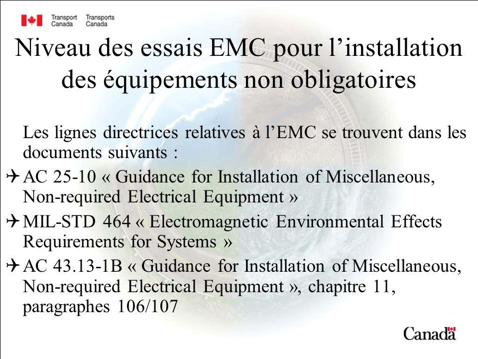 Niveau des essais EMC pour linstallation des équipements non obligatoires Les lignes directrices relatives à lEMC se trouvent dans les documents suivants : AC 25-10 « Guidance for Installation of Miscellaneous, Non-required Electrical Equipment » MIL-STD 464 « Electromagnetic Environmental Effects Requirements for Systems » AC 43.13-1B « Guidance for Installation of Miscellaneous, Non-required Electrical Equipment », chapitre 11, paragraphes 106/107