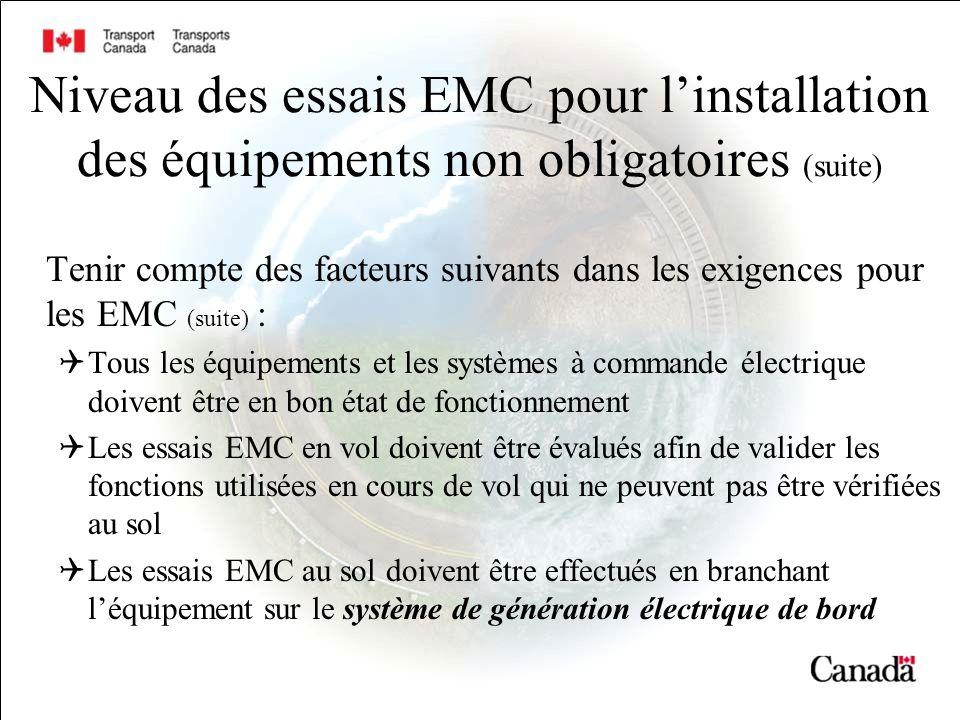 Niveau des essais EMC pour linstallation des équipements non obligatoires (suite) Tenir compte des facteurs suivants dans les exigences pour les EMC (suite) : Tous les équipements et les systèmes à commande électrique doivent être en bon état de fonctionnement Les essais EMC en vol doivent être évalués afin de valider les fonctions utilisées en cours de vol qui ne peuvent pas être vérifiées au sol Les essais EMC au sol doivent être effectués en branchant léquipement sur le système de génération électrique de bord