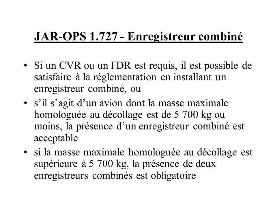 JAR-OPS 1.727 - Enregistreur combiné Si un CVR ou un FDR est requis, il est possible de satisfaire à la réglementation en installant un enregistreur c
