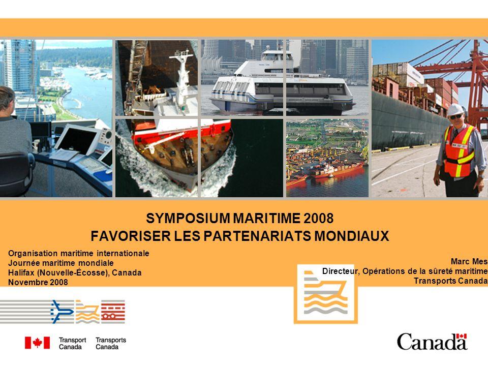 SYMPOSIUM MARITIME 2008 FAVORISER LES PARTENARIATS MONDIAUX Marc Mes Directeur, Opérations de la sûreté maritime Transports Canada Organisation maritime internationale Journée maritime mondiale Halifax (Nouvelle-Écosse), Canada Novembre 2008