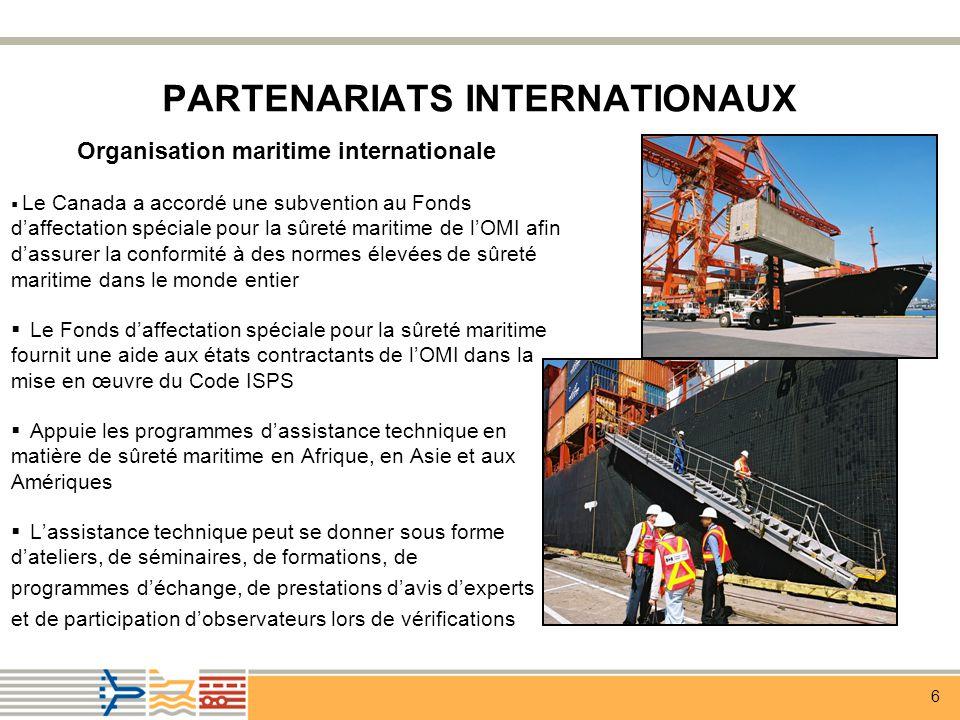 6 PARTENARIATS INTERNATIONAUX Organisation maritime internationale Le Canada a accordé une subvention au Fonds daffectation spéciale pour la sûreté maritime de lOMI afin dassurer la conformité à des normes élevées de sûreté maritime dans le monde entier Le Fonds daffectation spéciale pour la sûreté maritime fournit une aide aux états contractants de lOMI dans la mise en œuvre du Code ISPS Appuie les programmes dassistance technique en matière de sûreté maritime en Afrique, en Asie et aux Amériques Lassistance technique peut se donner sous forme dateliers, de séminaires, de formations, de programmes déchange, de prestations davis dexperts et de participation dobservateurs lors de vérifications