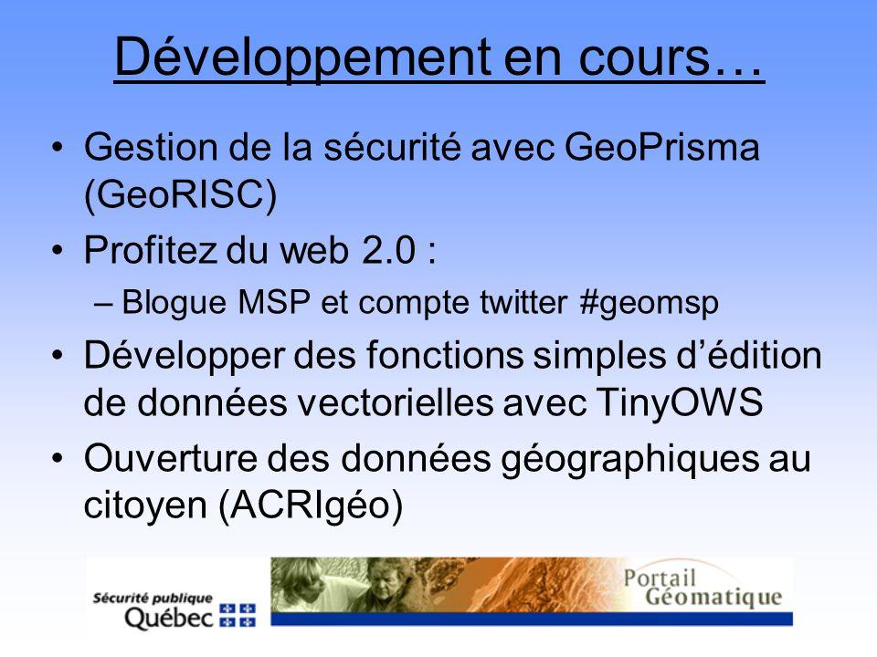 Développement en cours… Gestion de la sécurité avec GeoPrisma (GeoRISC) Profitez du web 2.0 : –Blogue MSP et compte twitter #geomsp Développer des fon