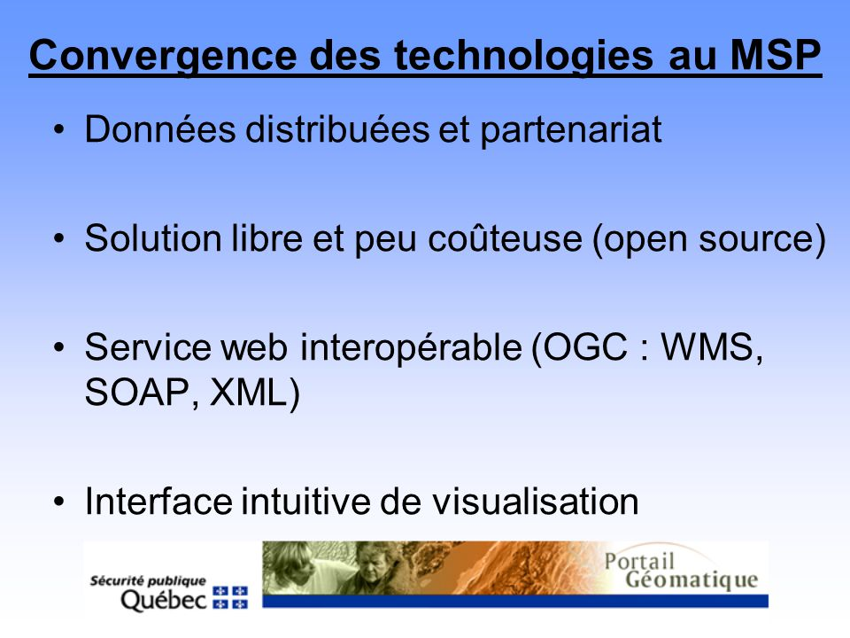 Convergence des technologies au MSP Données distribuées et partenariat Solution libre et peu coûteuse (open source) Service web interopérable (OGC : W