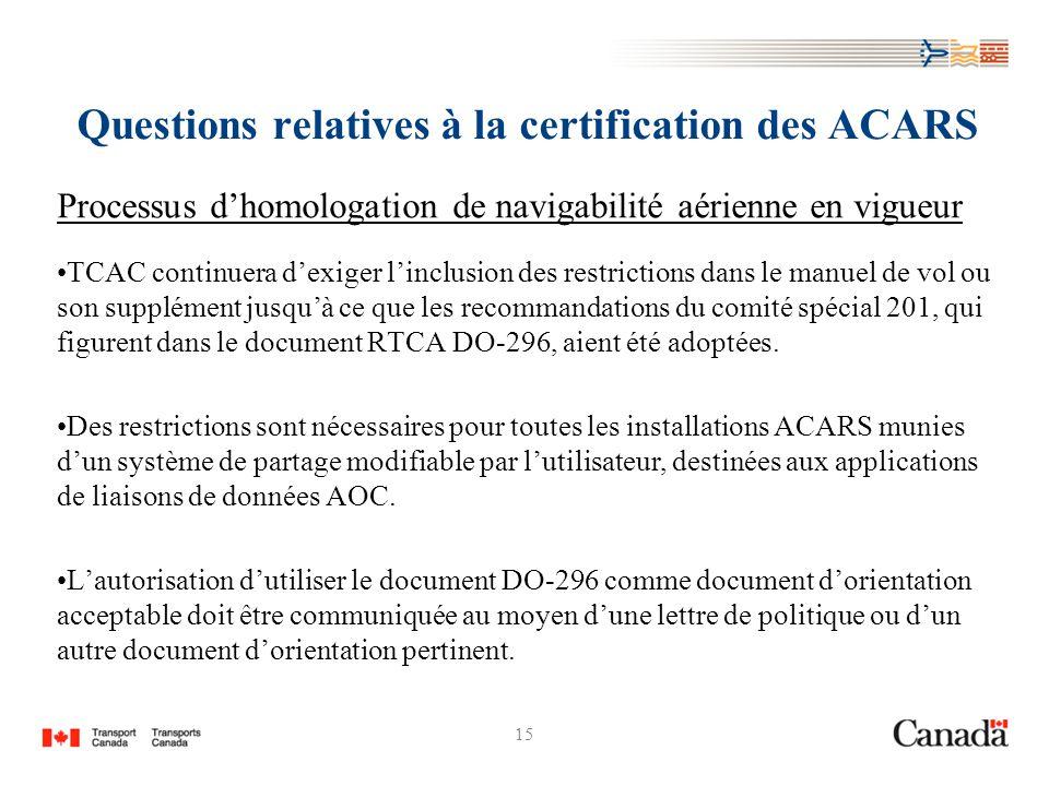 15 Questions relatives à la certification des ACARS Processus dhomologation de navigabilité aérienne en vigueur TCAC continuera dexiger linclusion des restrictions dans le manuel de vol ou son supplément jusquà ce que les recommandations du comité spécial 201, qui figurent dans le document RTCA DO-296, aient été adoptées.