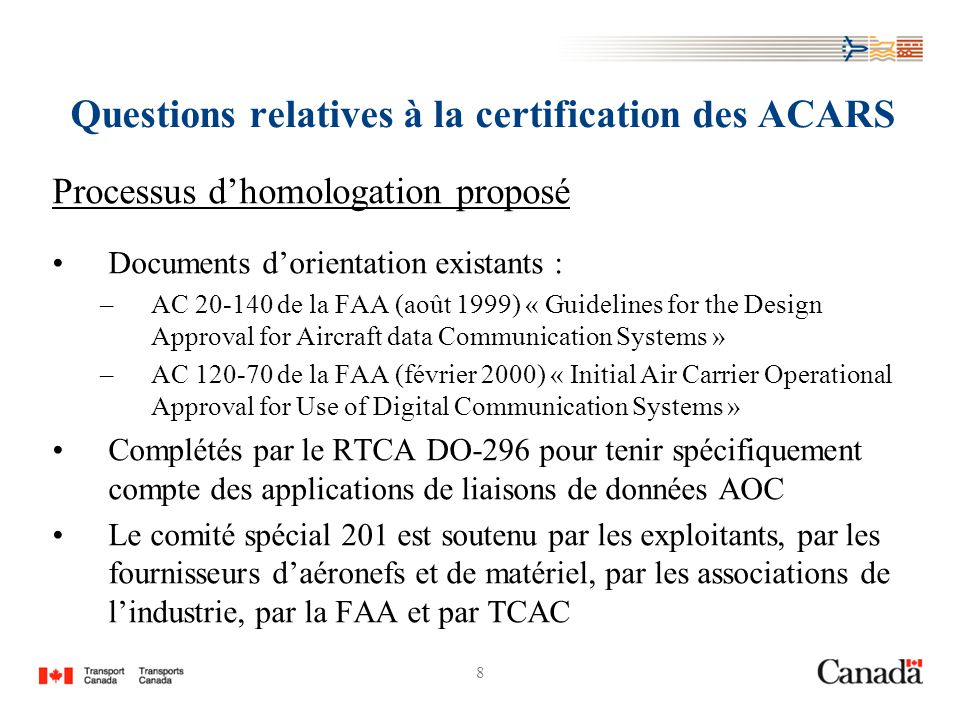 8 Questions relatives à la certification des ACARS Processus dhomologation proposé Documents dorientation existants : –AC 20-140 de la FAA (août 1999) « Guidelines for the Design Approval for Aircraft data Communication Systems » –AC 120-70 de la FAA (février 2000) « Initial Air Carrier Operational Approval for Use of Digital Communication Systems » Complétés par le RTCA DO-296 pour tenir spécifiquement compte des applications de liaisons de données AOC Le comité spécial 201 est soutenu par les exploitants, par les fournisseurs daéronefs et de matériel, par les associations de lindustrie, par la FAA et par TCAC