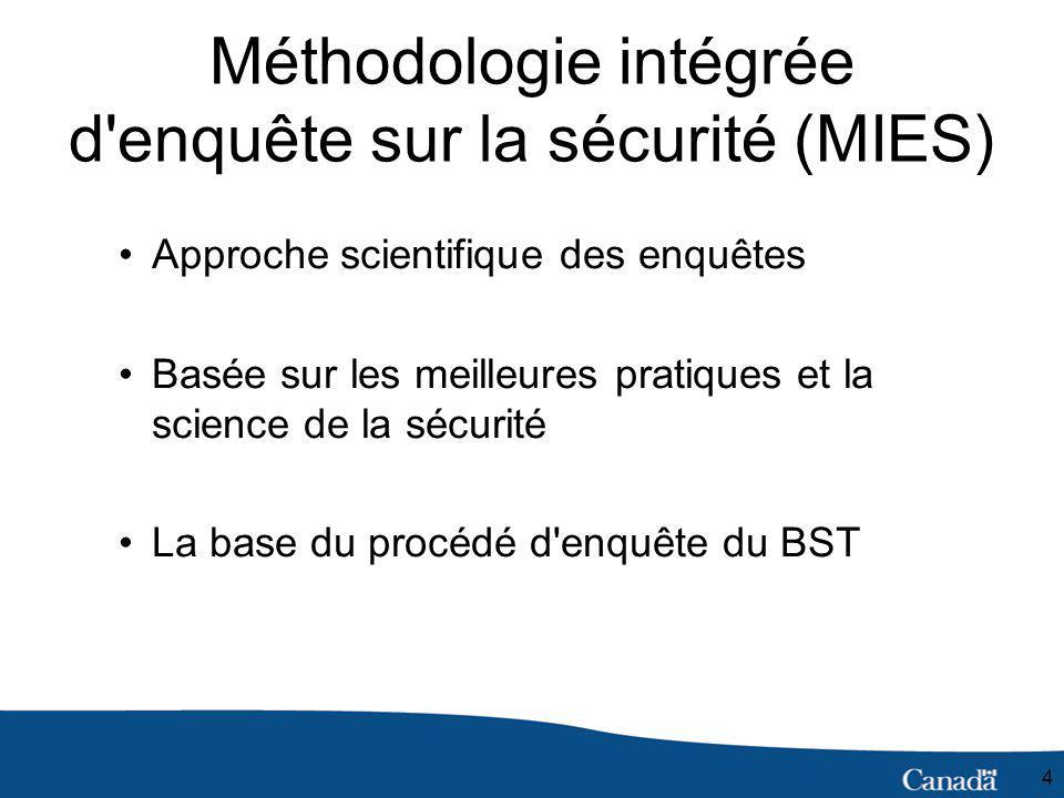 4 Méthodologie intégrée d enquête sur la sécurité (MIES) Approche scientifique des enquêtes Basée sur les meilleures pratiques et la science de la sécurité La base du procédé d enquête du BST