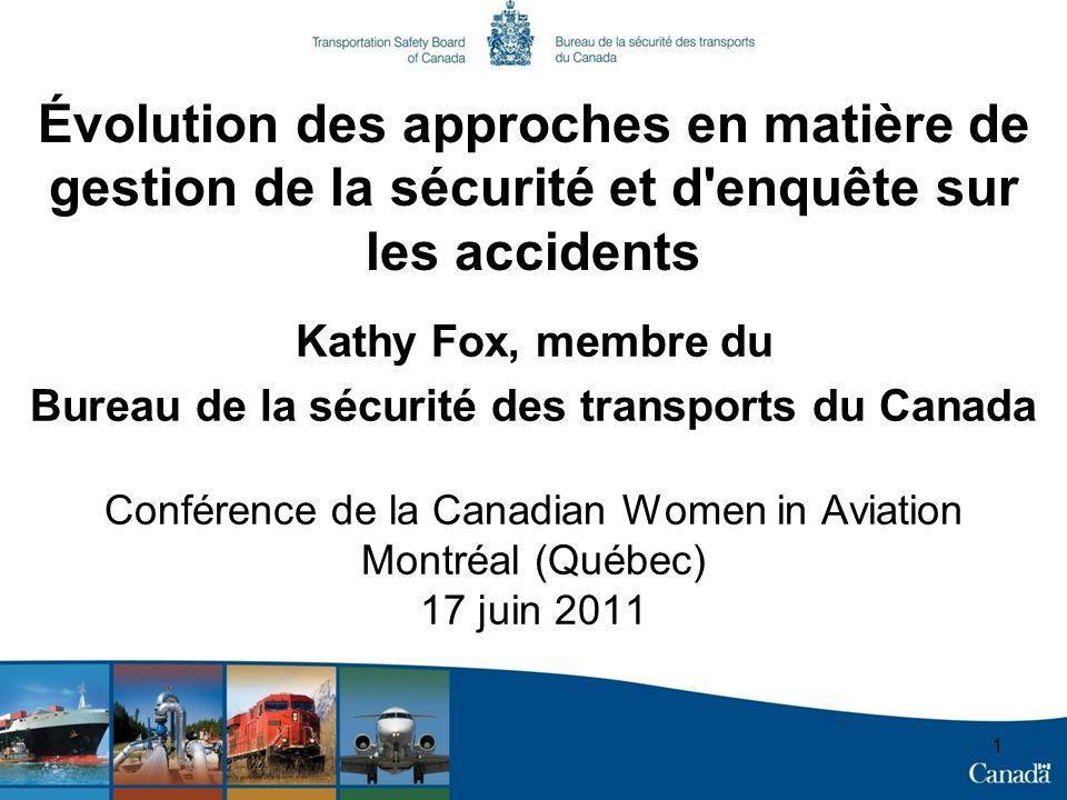 1 Évolution des approches en matière de gestion de la sécurité et d enquête sur les accidents Kathy Fox, membre du Bureau de la sécurité des transports du Canada Conférence de la Canadian Women in Aviation Montréal (Québec) 17 juin 2011