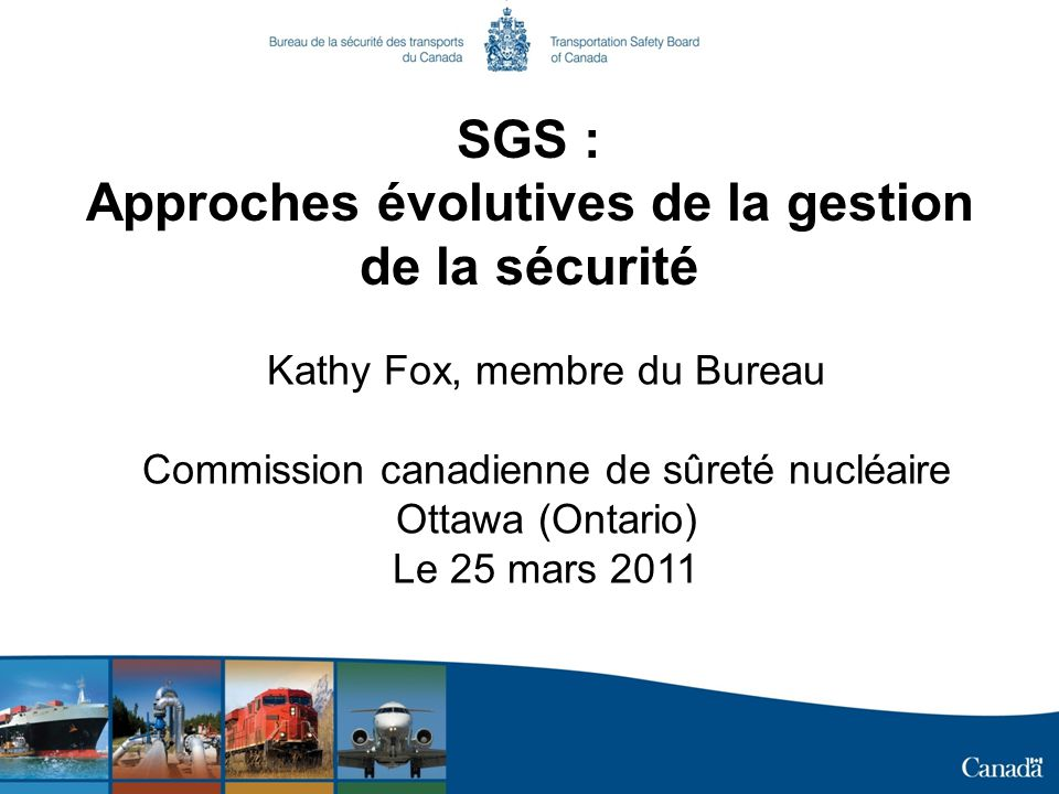 SGS : Approches évolutives de la gestion de la sécurité Kathy Fox, membre du Bureau Commission canadienne de sûreté nucléaire Ottawa (Ontario) Le 25 m