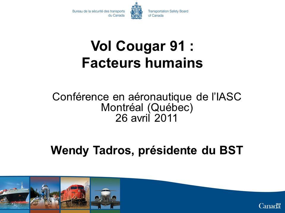 Vol Cougar 91 : Facteurs humains Conférence en aéronautique de lIASC Montréal (Québec) 26 avril 2011 Wendy Tadros, présidente du BST