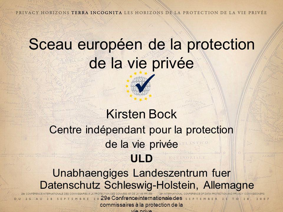 29e CONFÉRENCE INTERNATIONALE DES COMMISSAIRES À LA PROTECTION DES DONNÉES ET DE LA VIE PRIVÉE 29 th INTERNATIONAL CONFERENCE OF DATA PROTECTION AND PRIVACY COMMISSIONERS 29e Confrence internationale des commissaires à la protection de la vie prive Sceau européen de la protection de la vie privée Kirsten Bock Centre indépendant pour la protection de la vie privée ULD Unabhaengiges Landeszentrum fuer Datenschutz Schleswig-Holstein, Allemagne