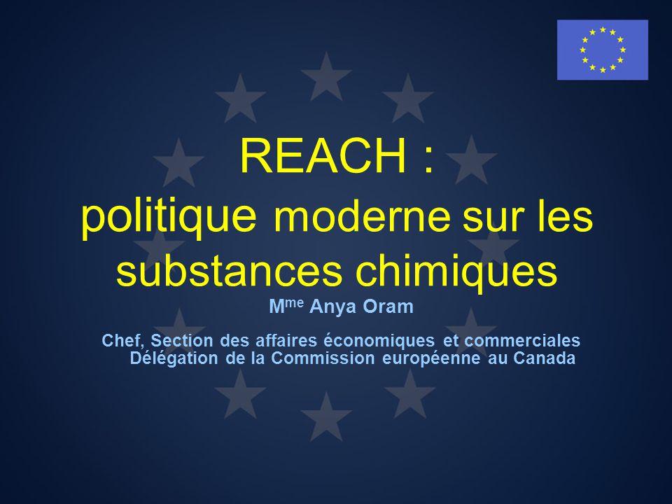 REACH : politique moderne sur les substances chimiques M me Anya Oram Chef, Section des affaires économiques et commerciales Délégation de la Commissi