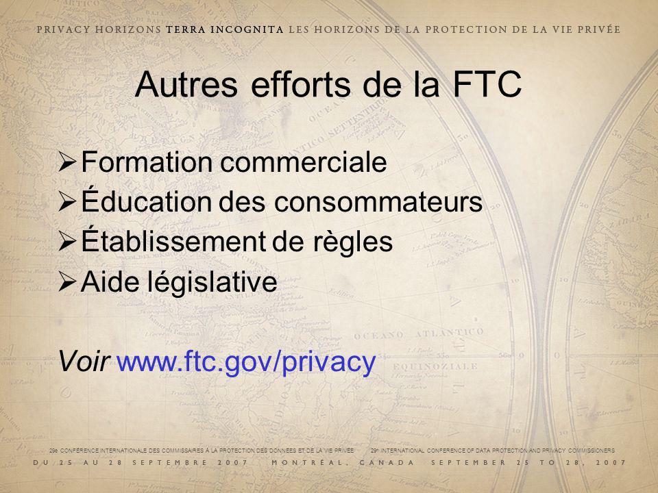 29e CONFÉRENCE INTERNATIONALE DES COMMISSAIRES À LA PROTECTION DES DONNÉES ET DE LA VIE PRIVÉE 29 th INTERNATIONAL CONFERENCE OF DATA PROTECTION AND PRIVACY COMMISSIONERS Autres efforts de la FTC Formation commerciale Éducation des consommateurs Établissement de règles Aide législative Voir www.ftc.gov/privacy