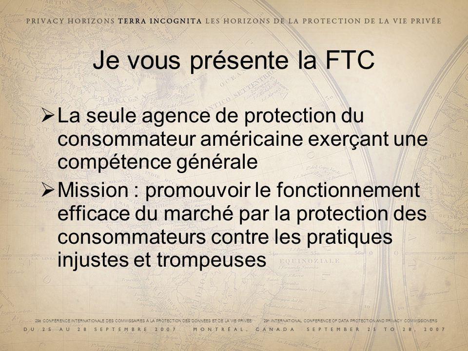 29e CONFÉRENCE INTERNATIONALE DES COMMISSAIRES À LA PROTECTION DES DONNÉES ET DE LA VIE PRIVÉE 29 th INTERNATIONAL CONFERENCE OF DATA PROTECTION AND PRIVACY COMMISSIONERS Je vous présente la FTC La seule agence de protection du consommateur américaine exerçant une compétence générale Mission : promouvoir le fonctionnement efficace du marché par la protection des consommateurs contre les pratiques injustes et trompeuses