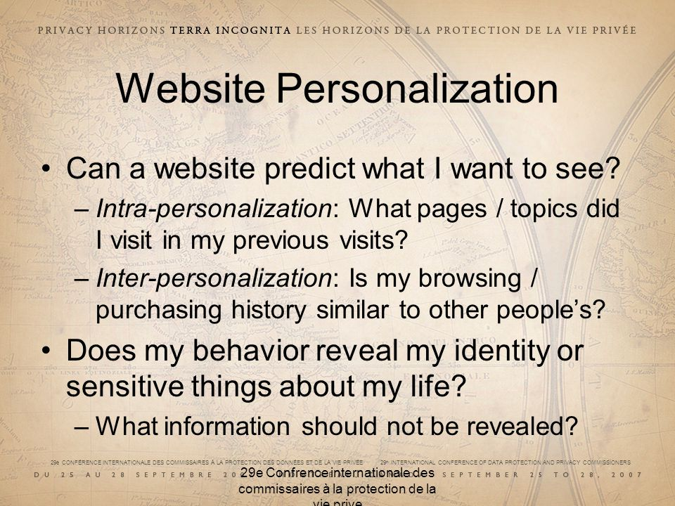 29e CONFÉRENCE INTERNATIONALE DES COMMISSAIRES À LA PROTECTION DES DONNÉES ET DE LA VIE PRIVÉE 29 th INTERNATIONAL CONFERENCE OF DATA PROTECTION AND PRIVACY COMMISSIONERS 29e Confrence internationale des commissaires à la protection de la vie prive Website Personalization Can a website predict what I want to see.