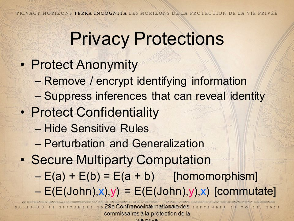 29e CONFÉRENCE INTERNATIONALE DES COMMISSAIRES À LA PROTECTION DES DONNÉES ET DE LA VIE PRIVÉE 29 th INTERNATIONAL CONFERENCE OF DATA PROTECTION AND PRIVACY COMMISSIONERS 29e Confrence internationale des commissaires à la protection de la vie prive Privacy Protections Protect Anonymity –Remove / encrypt identifying information –Suppress inferences that can reveal identity Protect Confidentiality –Hide Sensitive Rules –Perturbation and Generalization Secure Multiparty Computation –E(a) + E(b) = E(a + b) [homomorphism] –E(E(John),x),y) = E(E(John),y),x) [commutate]