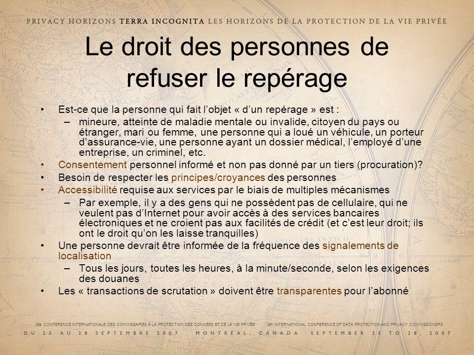 29e CONFÉRENCE INTERNATIONALE DES COMMISSAIRES À LA PROTECTION DES DONNÉES ET DE LA VIE PRIVÉE 29 th INTERNATIONAL CONFERENCE OF DATA PROTECTION AND PRIVACY COMMISSIONERS Le droit des personnes de refuser le repérage Est-ce que la personne qui fait lobjet « dun repérage » est : –mineure, atteinte de maladie mentale ou invalide, citoyen du pays ou étranger, mari ou femme, une personne qui a loué un véhicule, un porteur dassurance-vie, une personne ayant un dossier médical, lemployé dune entreprise, un criminel, etc.