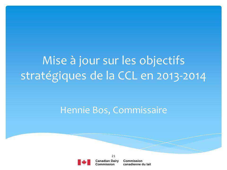 Mise à jour sur les objectifs stratégiques de la CCL en 2013-2014 Hennie Bos, Commissaire 21