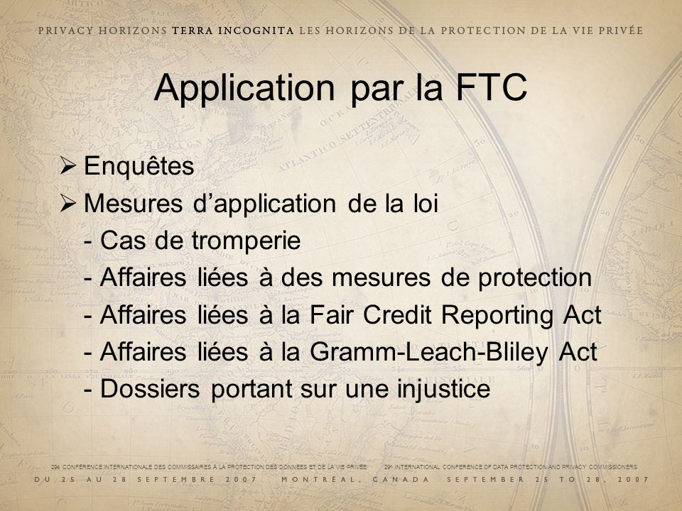 29e CONFÉRENCE INTERNATIONALE DES COMMISSAIRES À LA PROTECTION DES DONNÉES ET DE LA VIE PRIVÉE 29 th INTERNATIONAL CONFERENCE OF DATA PROTECTION AND PRIVACY COMMISSIONERS Application par la FTC Enquêtes Mesures dapplication de la loi - Cas de tromperie - Affaires liées à des mesures de protection - Affaires liées à la Fair Credit Reporting Act - Affaires liées à la Gramm-Leach-Bliley Act - Dossiers portant sur une injustice