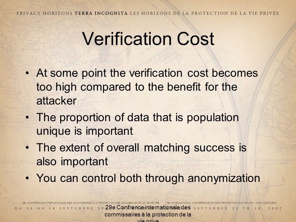 29e CONFÉRENCE INTERNATIONALE DES COMMISSAIRES À LA PROTECTION DES DONNÉES ET DE LA VIE PRIVÉE 29 th INTERNATIONAL CONFERENCE OF DATA PROTECTION AND PRIVACY COMMISSIONERS 29e Confrence internationale des commissaires à la protection de la vie prive Verification Cost At some point the verification cost becomes too high compared to the benefit for the attacker The proportion of data that is population unique is important The extent of overall matching success is also important You can control both through anonymization