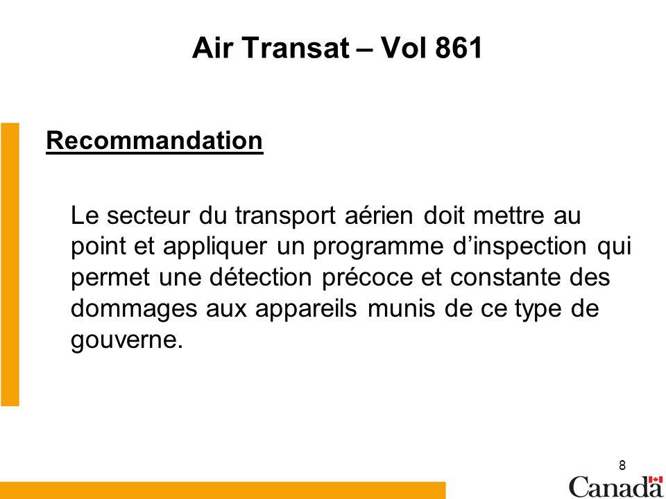 8 Air Transat – Vol 861 Recommandation Le secteur du transport aérien doit mettre au point et appliquer un programme dinspection qui permet une détection précoce et constante des dommages aux appareils munis de ce type de gouverne.