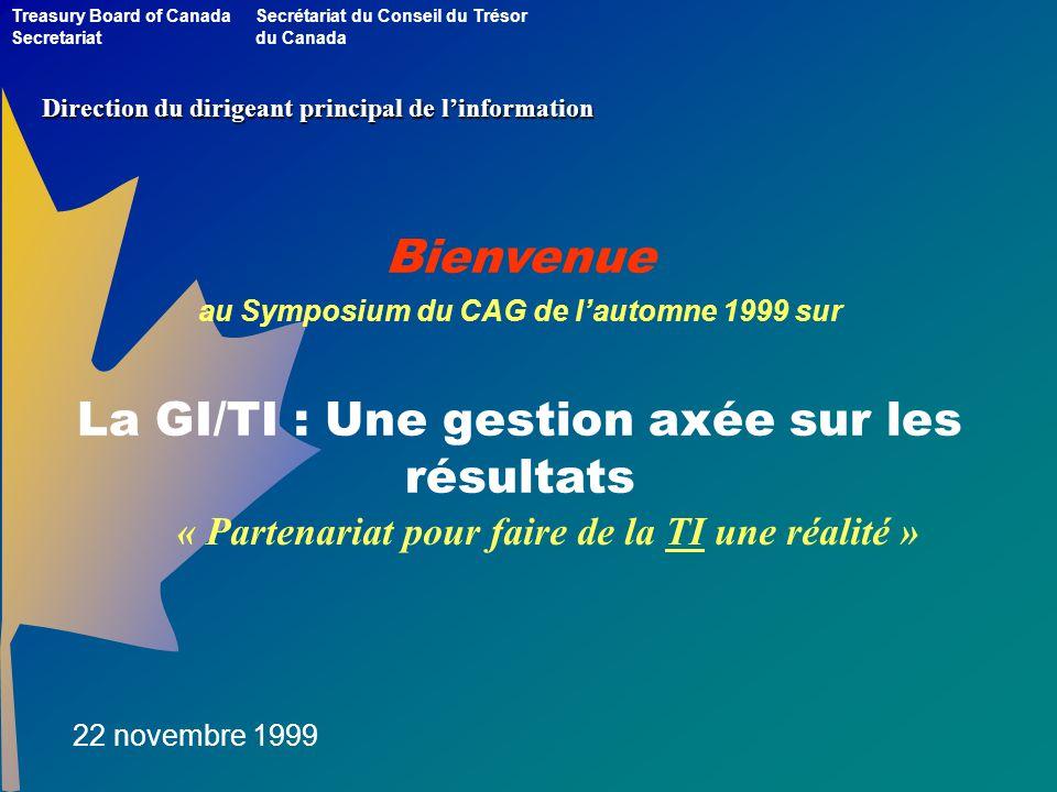Bienvenue au Symposium du CAG de lautomne 1999 sur La GI/TI : Une gestion axée sur les résultats Treasury Board of Canada Secretariat Secrétariat du Conseil du Trésor du Canada 22 novembre 1999 Direction du dirigeant principal de linformation « Partenariat pour faire de la TI une réalité »