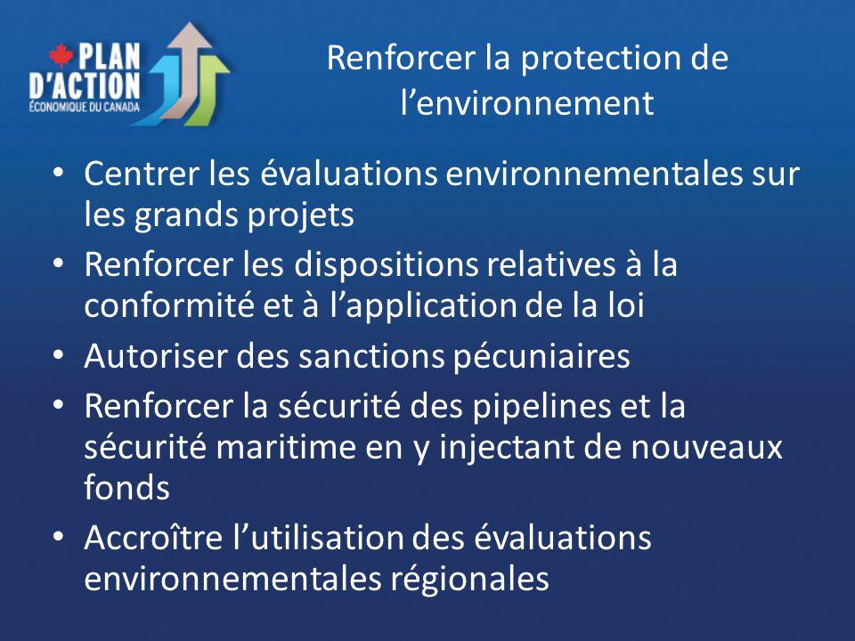 Renforcer la protection de lenvironnement Centrer les évaluations environnementales sur les grands projets Renforcer les dispositions relatives à la conformité et à lapplication de la loi Autoriser des sanctions pécuniaires Renforcer la sécurité des pipelines et la sécurité maritime en y injectant de nouveaux fonds Accroître lutilisation des évaluations environnementales régionales