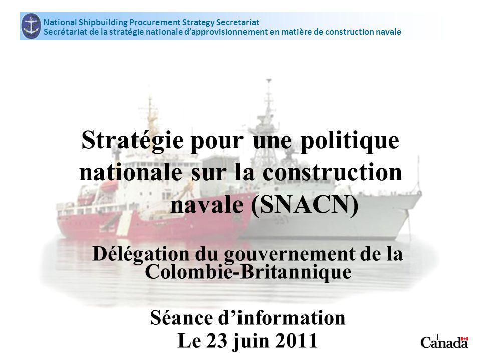 National Shipbuilding Procurement Strategy Secretariat Secrétariat de la stratégie nationale dapprovisionnement en matière de construction navale 1 Stratégie pour une politique nationale sur la construction navale (SNACN) Délégation du gouvernement de la Colombie-Britannique Séance dinformation Le 23 juin 2011
