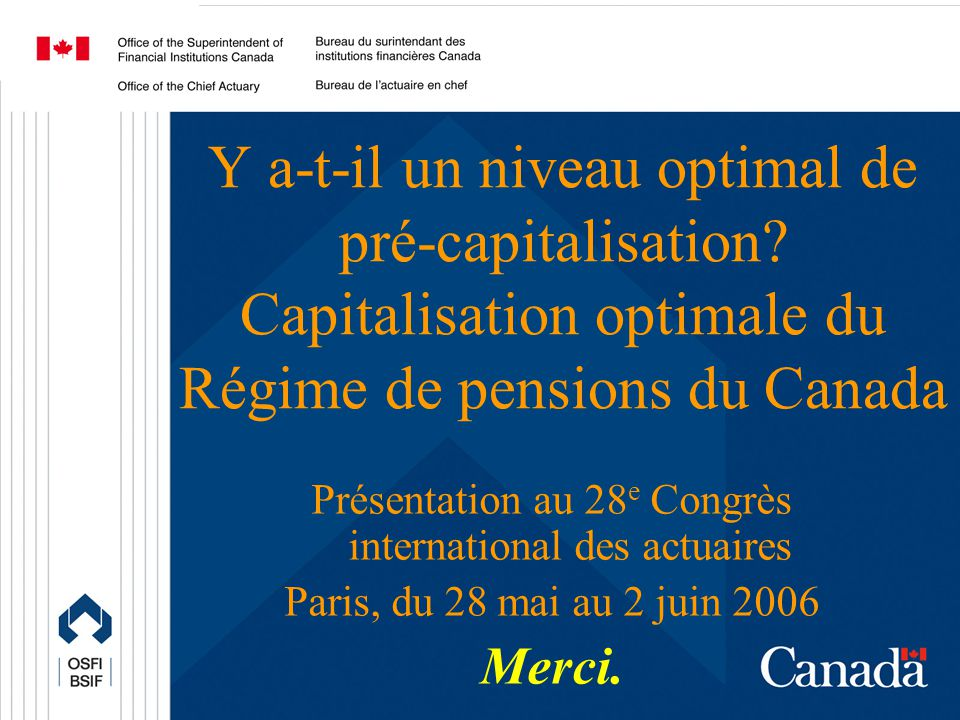 Office of the Chief Actuary Bureau de lactuaire en chef 38 Y a-t-il un niveau optimal de pré-capitalisation? Capitalisation optimale du Régime de pens